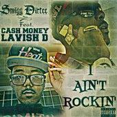 I Ain't Rockin' (feat. Cash Money Lavish D) - Single by Smigg Dirtee