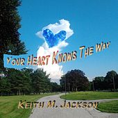 Your Heart Knows the Way by Keith M. Jackson