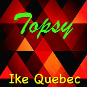 Topsy by Ike Quebec