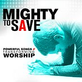 Mighty to Save: Powerful Songs of Transforming Worship de Various Artists