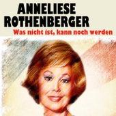 Was nicht ist, kann noch werden (15 Wunderbare Songs) von Anneliese Rothenberger