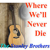 Where We'll Never Die von The Stanley Brothers
