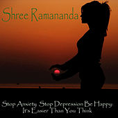 Stop Anxiety Stop Depression Be Happy: It's Easier Than You Think von Shree Ramananda