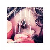 Chill and House Flowers de Various Artists