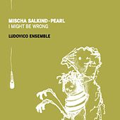Mischa Salkind-Pearl: I Might Be Wrong van Ludovico Ensemble