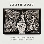 Nothing I Write You Can Change What You've Been Through by Trash Boat