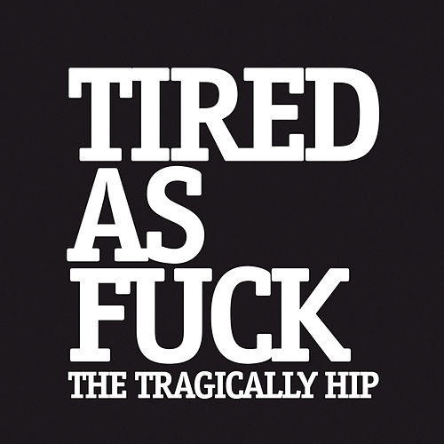 Tired As Fuck by The Tragically Hip