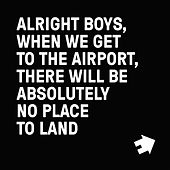 Alright Boys, When We Get to the Airport, There Will Be Absolutely No Place to Land. by Restorations