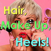 Hair, Make Up, Heels! by Various Artists