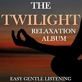 The Twilight Relaxation Album: Easy Gentle Listening by Various Artists