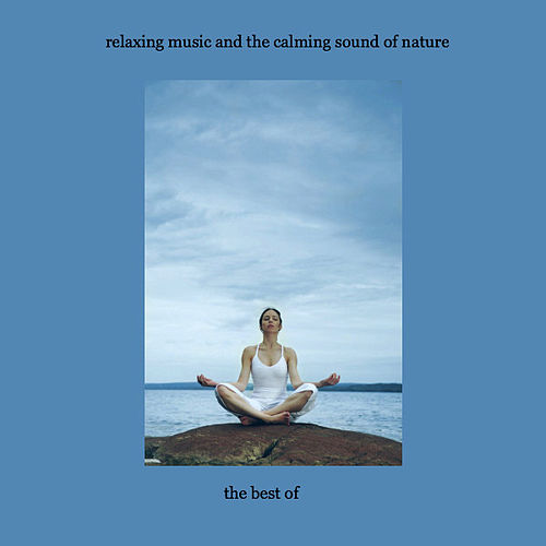The Best Of Relaxing Music & The Calming Sounds Of Nature by Music For Meditation