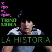 La Historia: 10 Años en Acción de Trino Mora