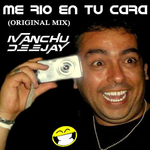 Me Rio en Tu Cara by Ivanchu Deejay