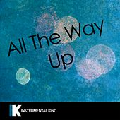 All the Way Up (In the Style of Fat Joe & Remy Ma feat. French Montana & Infared) [Karaoke Version] - Single by Instrumental King