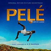 Pelé (Original Motion Picture Soundtrack) by A.R. Rahman
