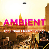 Ambient - The Urban Electro Lounge by Various Artists
