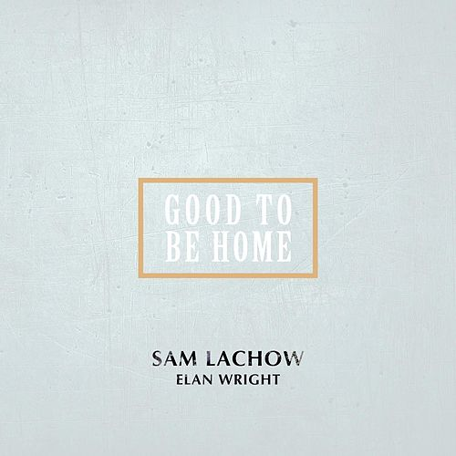 Good to Be Home (feat. Elan Wright) by Sam Lachow