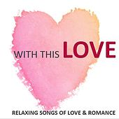 With This Love: Relaxing Songs of Love & Romance by Various Artists