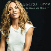 So Glad We Made It by Sheryl Crow