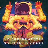 Up for Whatever by Curtis Peoples
