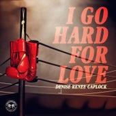 I Go Hard For Love by Denise Renee Caplock