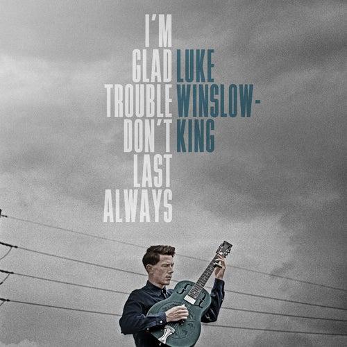 I'm Glad Trouble Don't Last Always by Luke Winslow-King