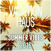 Vacation Haus: Summer Vibes 2016 by Various Artists