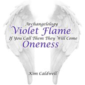 Archangelology Violet Flame: If You Call Them They Will Come, Oneness by Kim Caldwell