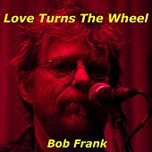 Love Turns the Wheel van Bob Frank