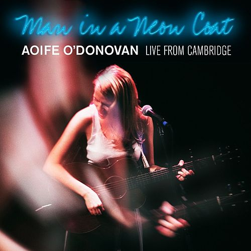 Man in a Neon Coat: Live in Cambridge de Aoife O'Donovan