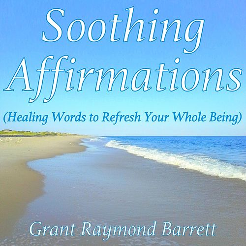 Soothing Affirmations (Healing Words to Refresh Your Whole Being) by Grant Raymond Barrett