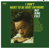I Don't Want To Be Hurt Anymore by Nat King Cole