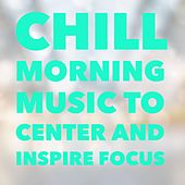 Chill Morning - Music to Center and Inspire Focus by Various Artists
