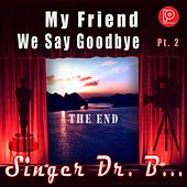 My Friend We Say Goodbye, Pt. 2 by Singer Dr. B...
