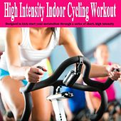 High Intensity Indoor Cycling Workout - Designed to Kick-Start Your Metabolism Through a Series of Short, High Intensity - Spinning the Best Indoor Cycling Music in the Mix by Various Artists