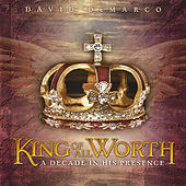 King of All Worth: a Decade in His Presence by David DeMarco