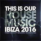 This Is Our House Music Ibiza 2016 - Finest Groovy Balearic House Tunes by Various Artists