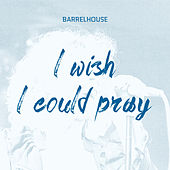 I Wish I Could Pray (Radio Edit) by Barrelhouse