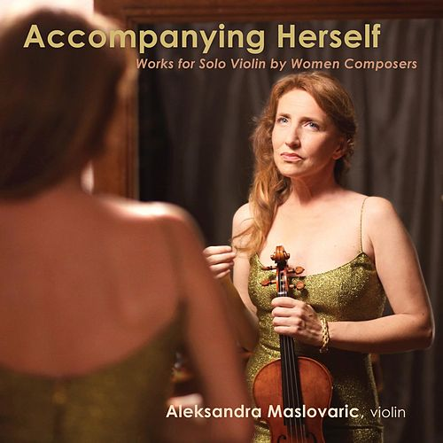 Accompanying Herself, Works for Solo Violin by Women Composers by Aleksandra Maslovaric