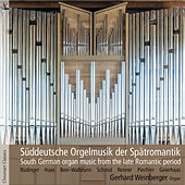 South German Organ Music from the Late Romantic Period by Gerhard Weinberger