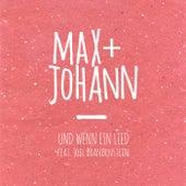 Und wenn ein Lied von Max + Johann