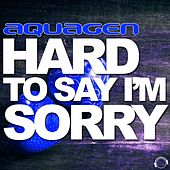 Hard to Say I'm Sorry (The House & Electro Remixes) van Aquagen