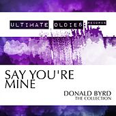 Ultimate Oldies: Say You're Mine (Donald Byrd - The Collection) by Donald Byrd