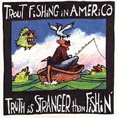Truth Is Stranger Than Fishin' by Trout Fishing In America