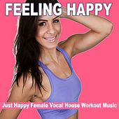 Feeling Happy - Just Happy Female Vocal House Workout Music (128 Bpm) & DJ Mix (The Best Music for Aerobics, Pumpin' Cardio Power, Plyo, Exercise, Steps, Barré, Routine, Curves, Sculpting, Abs, Butt, Lean, Twerk, Slim Down Fitness Workout) von Various Artists
