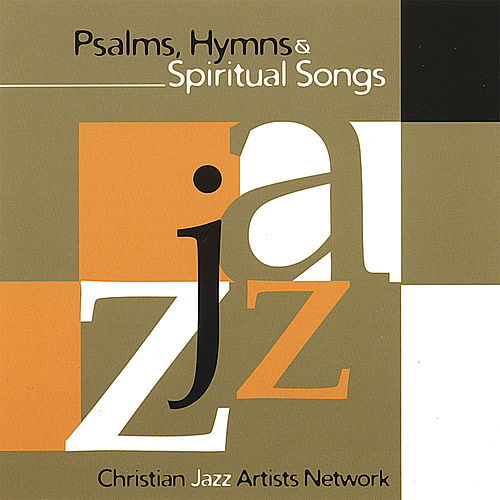 Psalms Hymns and Spiritual Songs by Christian Jazz Artists Network