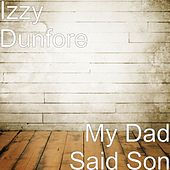 My Dad Said Son by Izzy Dunfore