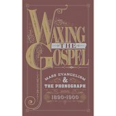 Waxing The Gospel: Mass Evangelism And The Phonograph, 1890-1900 by Various Artists