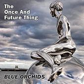 The Once And Future Thing by Blue Orchids