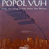 Sing, for Song Drives Away the Wolves by Popol Vuh